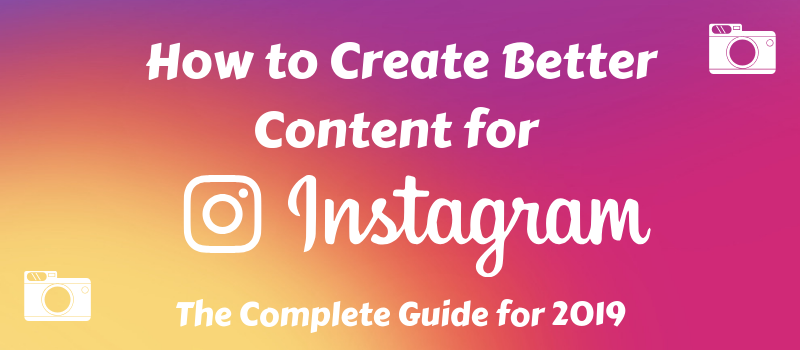 How To Create Better Content for Instagram 2019 Guide