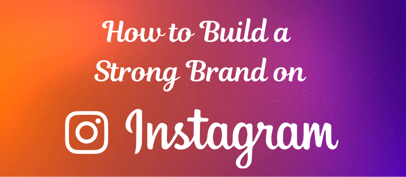 How To Build A Strong Brand on Instagram