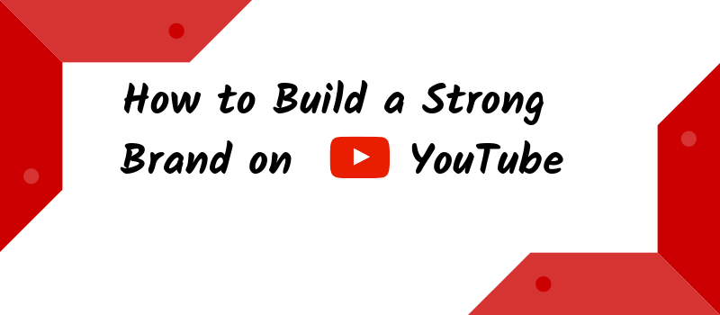 How To Build A Strong Brand On YouTube